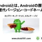 Androidとは、Androidの歴史と歴代バージョン・コードネーム